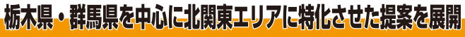 栃木・群馬県を中心に北関東エリアに特化させた提案を展開